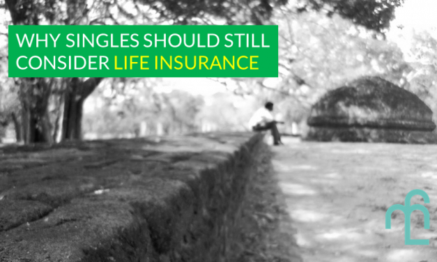 Single With No Dependents? Here Are 6 Reasons Why You Should Still Consider Life Insurance
