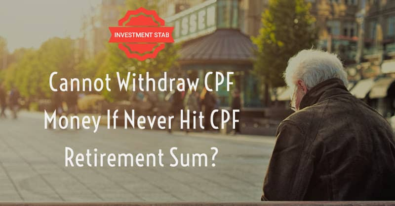 Cannot Withdraw CPF Money If Never Hit CPF Retirement Sum?