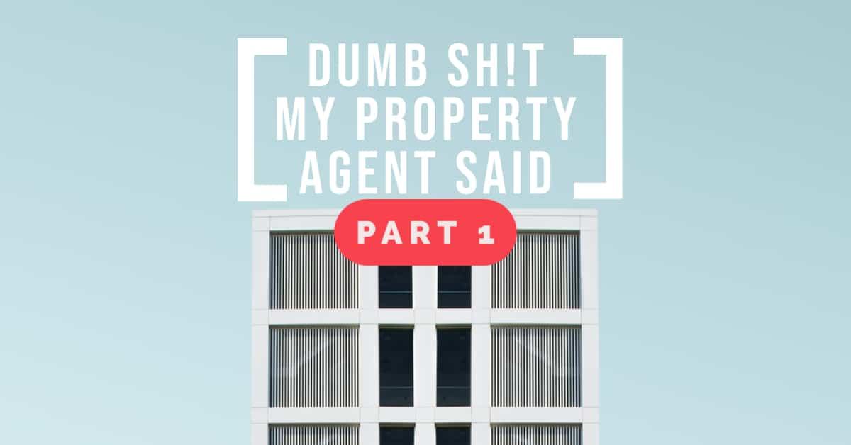 Dumb Sh!t My Property Agent Said – Part 1