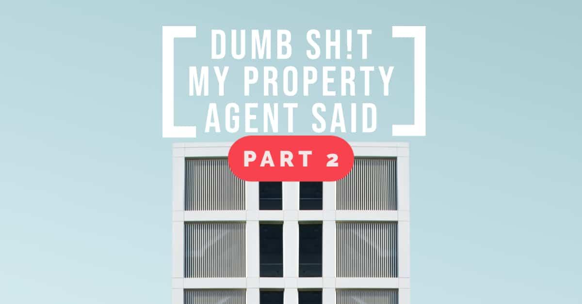 Dumb Sh!t My Property Agent Said – Part 2