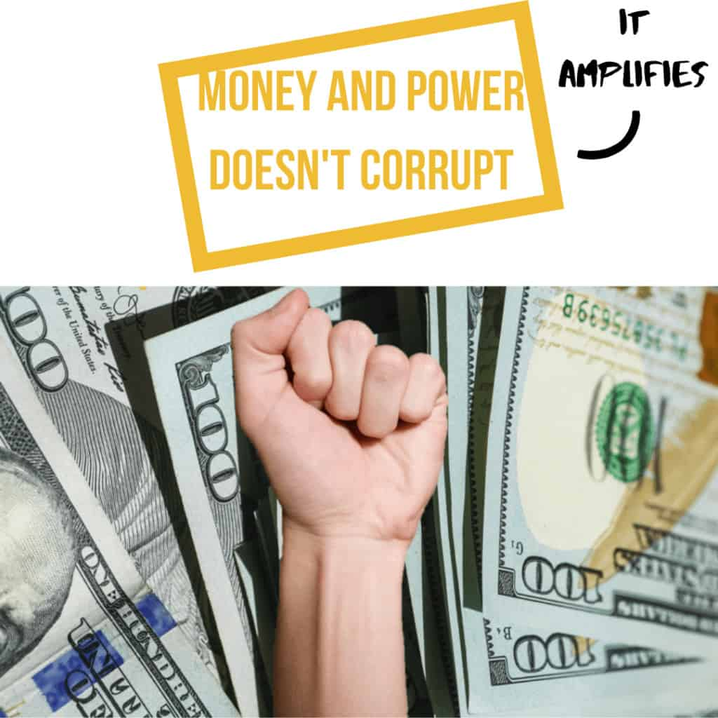 Money and Power Corrupt? No, it Amplifies